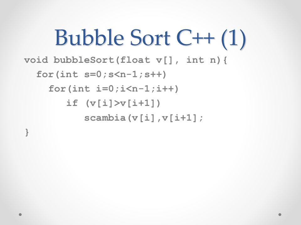 Bubble Sort C++ (1) void bubbleSort(float v[], int n){ for(int s=0;s<n-1;s++) for(int i=0;i<n-1;i++) if (v[i]>v[i+1]) scambia(v[i],v[i+1]; }